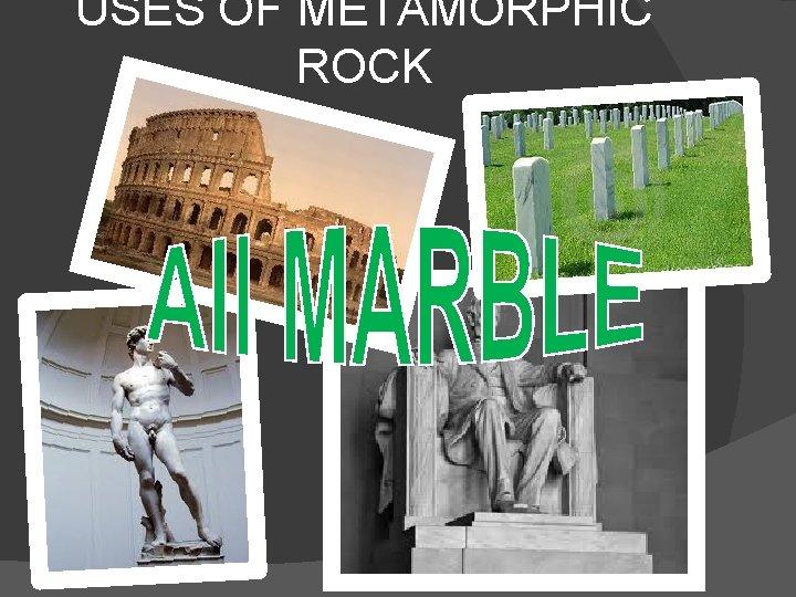 USES OF METAMORPHIC ROCK