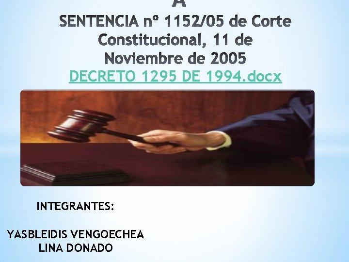 DECRETO 1295 DE 1994. docx INTEGRANTES: YASBLEIDIS VENGOECHEA LINA DONADO
