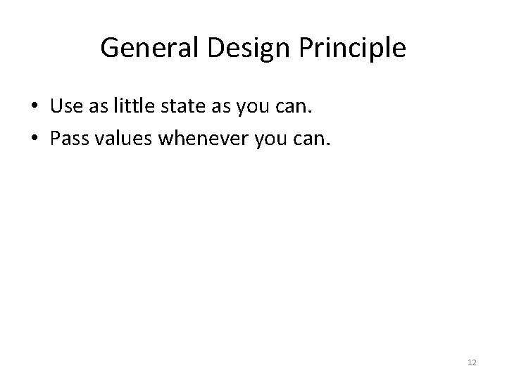 General Design Principle • Use as little state as you can. • Pass values