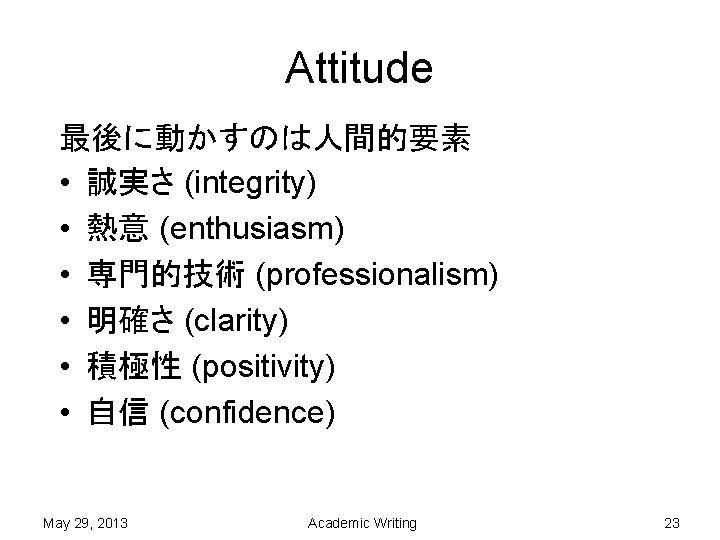 Attitude 最後に動かすのは人間的要素 • 誠実さ (integrity) • 熱意 (enthusiasm) • 専門的技術 (professionalism) • 明確さ (clarity)
