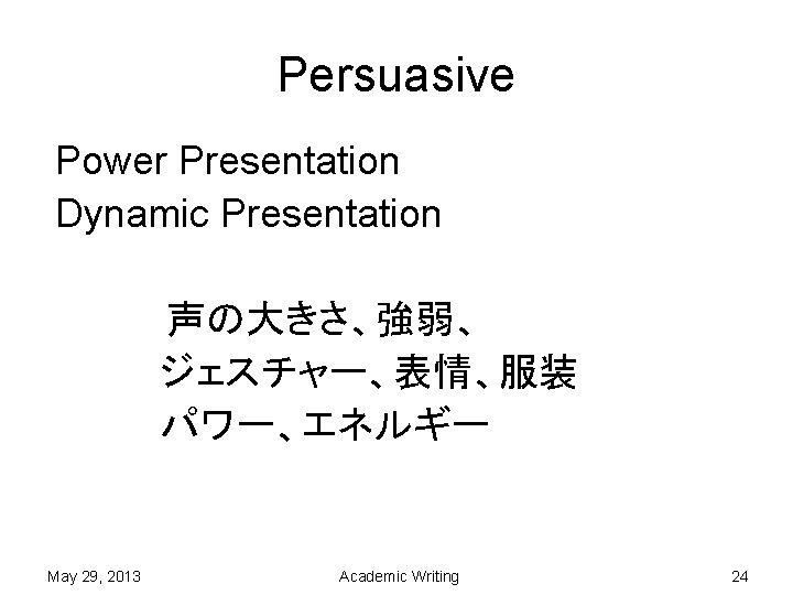 Persuasive Power Presentation Dynamic Presentation 声の大きさ、強弱、     ジェスチャー、表情、服装     パワー、エネルギー   May 29, 2013 Academic Writing
