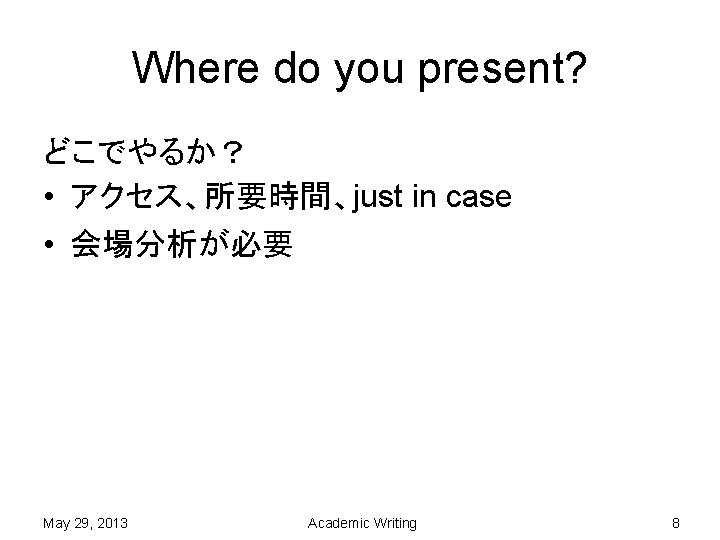 Where do you present? どこでやるか? • アクセス、所要時間、just in case • 会場分析が必要 May 29, 2013