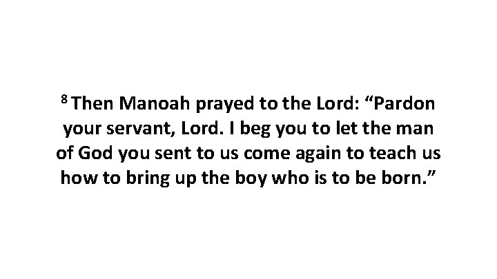 """8 Then Manoah prayed to the Lord: """"Pardon your servant, Lord. I beg you"""