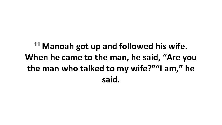 11 Manoah got up and followed his wife. When he came to the man,