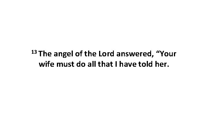 """13 The angel of the Lord answered, """"Your wife must do all that I"""