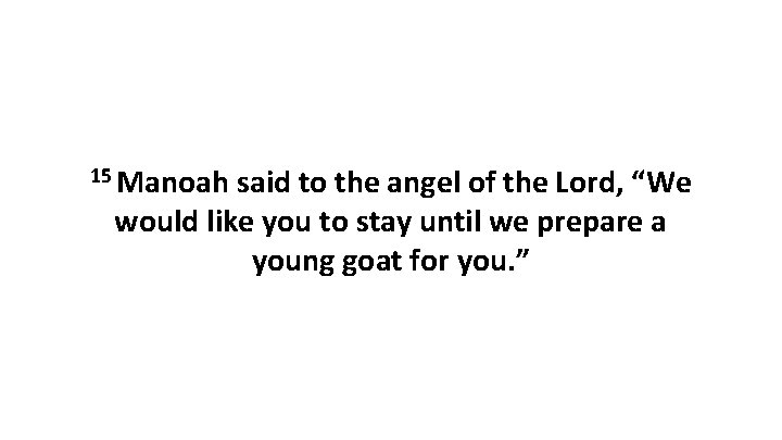 """15 Manoah said to the angel of the Lord, """"We would like you to"""