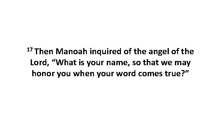 """17 Then Manoah inquired of the angel of the Lord, """"What is your name,"""