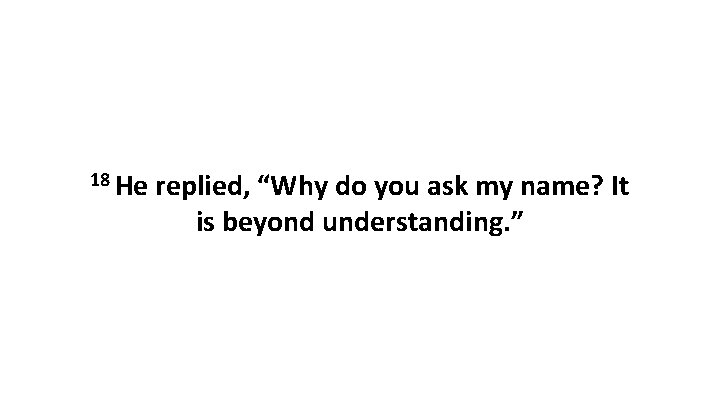 """18 He replied, """"Why do you ask my name? It is beyond understanding. """""""