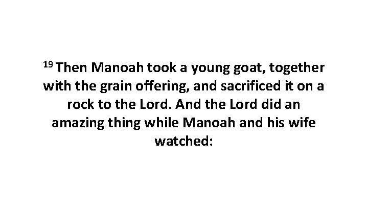19 Then Manoah took a young goat, together with the grain offering, and sacrificed