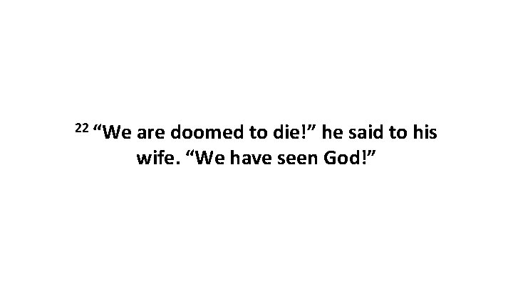 """22 """"We are doomed to die!"""" he said to his wife. """"We have seen"""