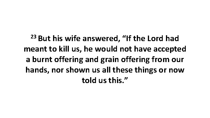 """23 But his wife answered, """"If the Lord had meant to kill us, he"""