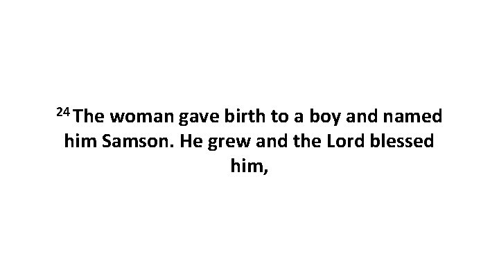 24 The woman gave birth to a boy and named him Samson. He grew