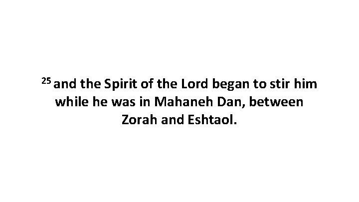 25 and the Spirit of the Lord began to stir him while he was