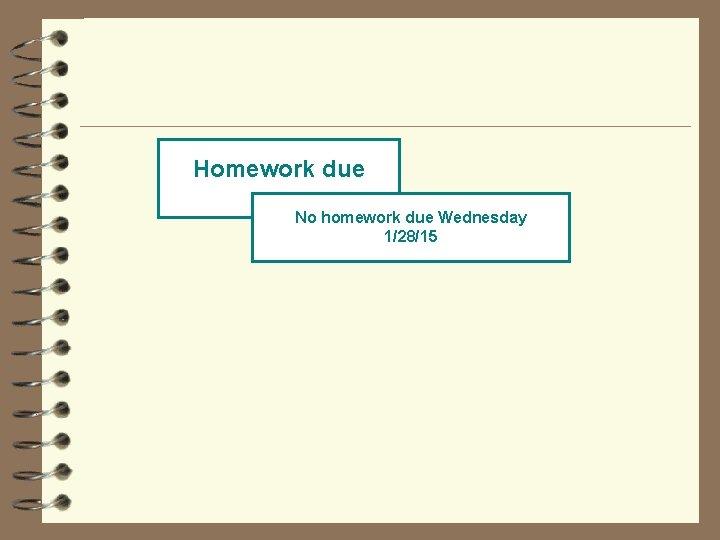 Homework due No homework due Wednesday 1/28/15