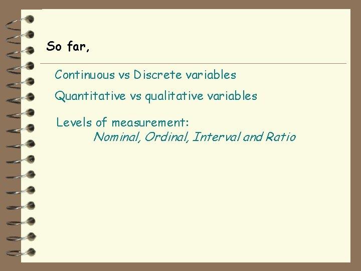 So far, Continuous vs Discrete variables Quantitative vs qualitative variables Levels of measurement: Nominal,
