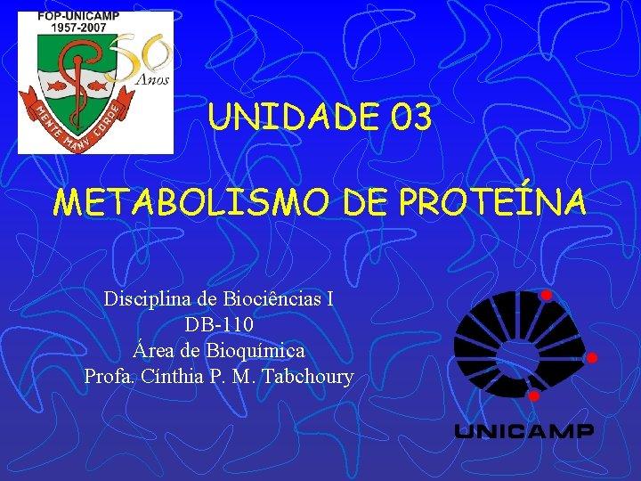 UNIDADE 03 METABOLISMO DE PROTEÍNA Disciplina de Biociências I DB-110 Área de Bioquímica Profa.