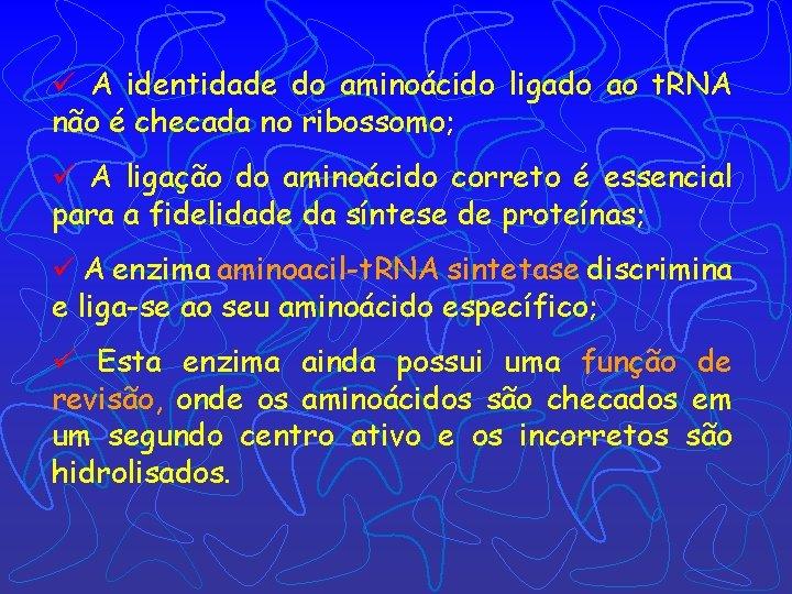 ü A identidade do aminoácido ligado ao t. RNA não é checada no ribossomo;