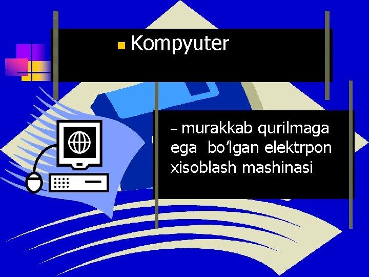n Kompyuter murakkab qurilmaga ega bo'lgan elektrpon xisoblash mashinasi –