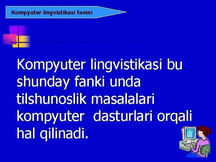 Kompyuter lingvistikasi fanini Kompyuter lingvistikasi bu shunday fanki unda tilshunoslik masalalari kompyuter dasturlari orqali