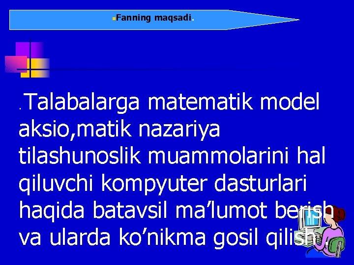 n. Fanning maqsadi. Talabalarga matematik model aksio, matik nazariya tilashunoslik muammolarini hal qiluvchi kompyuter