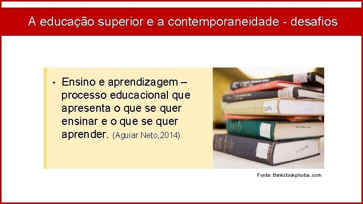 A educação superior e a contemporaneidade - desafios • Ensino e aprendizagem – processo
