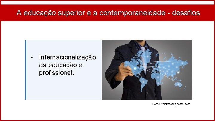 A educação superior e a contemporaneidade - desafios • Internacionalização da educação e profissional.