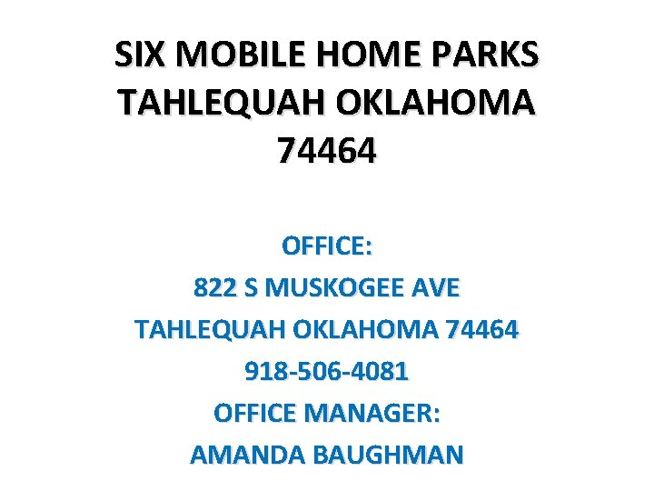 SIX MOBILE HOME PARKS TAHLEQUAH OKLAHOMA 74464 OFFICE: 822 S MUSKOGEE AVE TAHLEQUAH OKLAHOMA