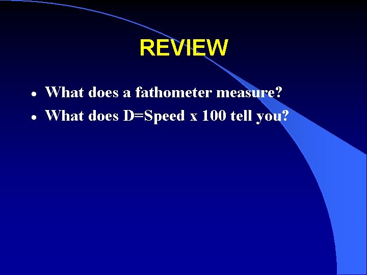 REVIEW · · What does a fathometer measure? What does D=Speed x 100 tell