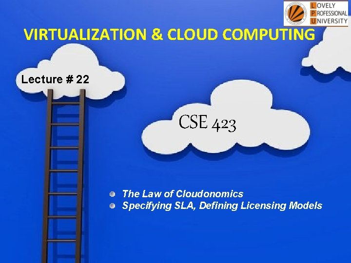 VIRTUALIZATION & CLOUD COMPUTING Lecture # 22 CSE 423 The Law of Cloudonomics Specifying