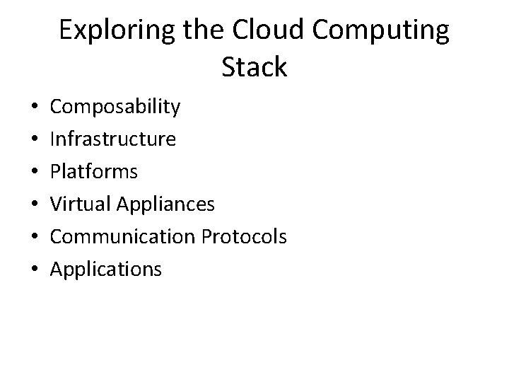 Exploring the Cloud Computing Stack • • • Composability Infrastructure Platforms Virtual Appliances Communication