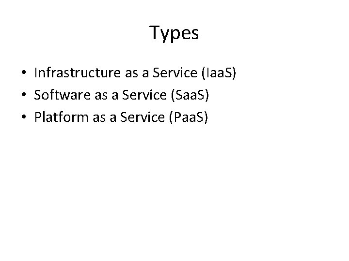 Types • Infrastructure as a Service (Iaa. S) • Software as a Service (Saa.