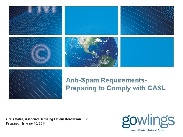 Anti-Spam Requirements. Preparing to Comply with CASL Chris Oates, Associate, Gowling Lafleur Henderson LLP