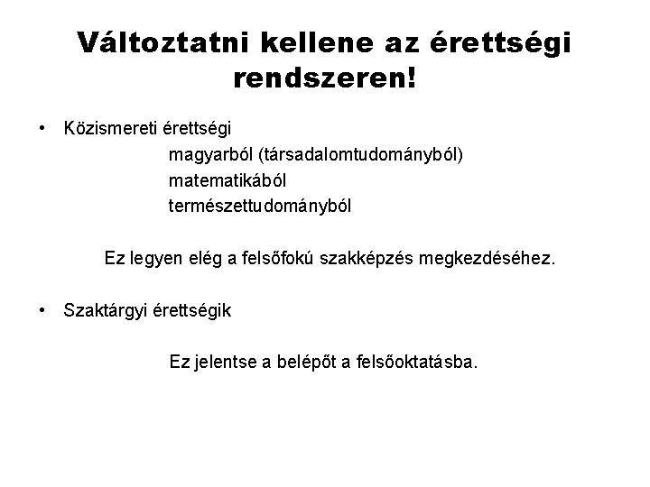 Változtatni kellene az érettségi rendszeren! • Közismereti érettségi magyarból (társadalomtudományból) matematikából természettudományból Ez legyen