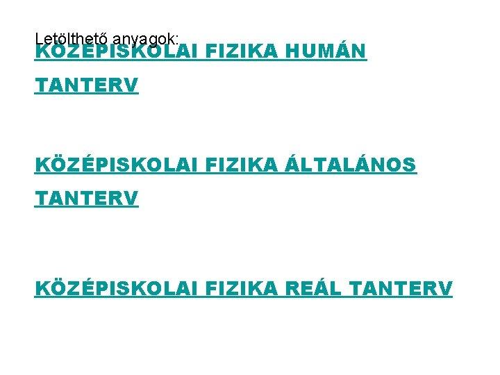 Letölthető anyagok: KÖZÉPISKOLAI FIZIKA HUMÁN TANTERV KÖZÉPISKOLAI FIZIKA ÁLTALÁNOS TANTERV KÖZÉPISKOLAI FIZIKA REÁL TANTERV