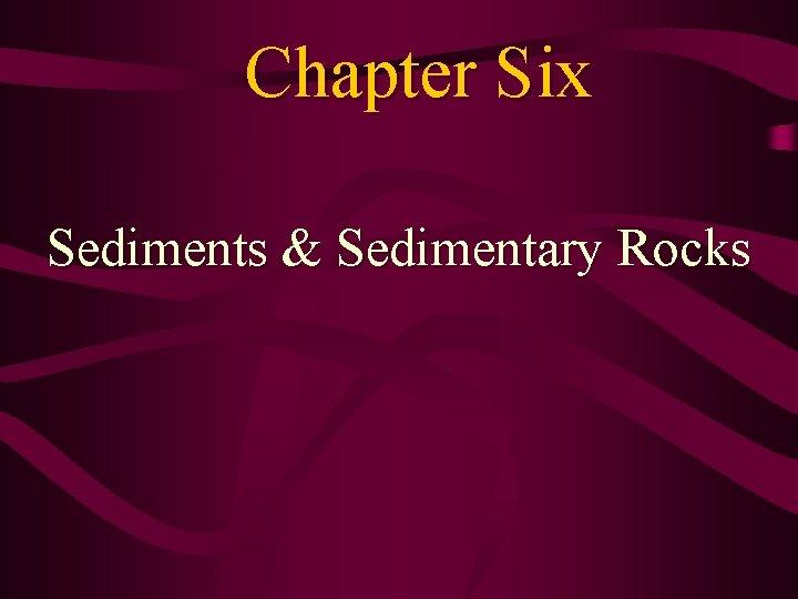 Chapter Six Sediments & Sedimentary Rocks