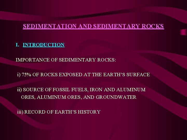 SEDIMENTATION AND SEDIMENTARY ROCKS I. INTRODUCTION IMPORTANCE OF SEDIMENTARY ROCKS: i) 75% OF ROCKS