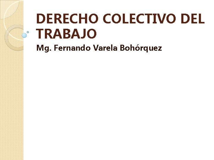 DERECHO COLECTIVO DEL TRABAJO Mg. Fernando Varela Bohórquez