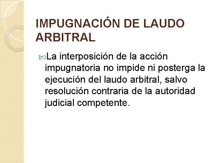 IMPUGNACIÓN DE LAUDO ARBITRAL La interposición de la acción impugnatoria no impide ni posterga