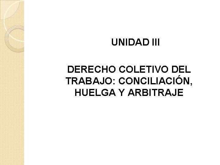 UNIDAD III DERECHO COLETIVO DEL TRABAJO: CONCILIACIÓN, HUELGA Y ARBITRAJE
