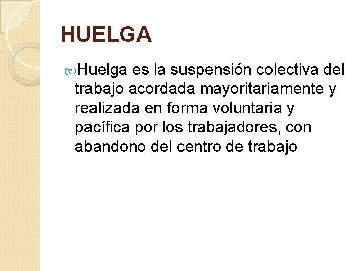 HUELGA Huelga es la suspensión colectiva del trabajo acordada mayoritariamente y realizada en forma