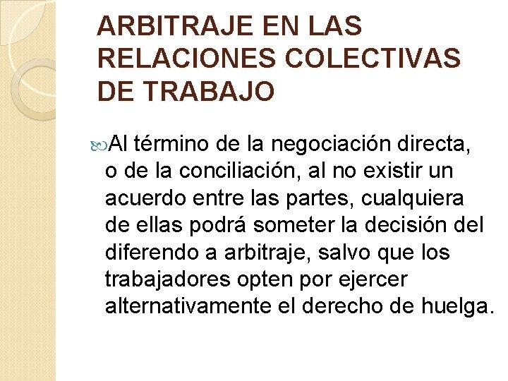 ARBITRAJE EN LAS RELACIONES COLECTIVAS DE TRABAJO Al término de la negociación directa, o