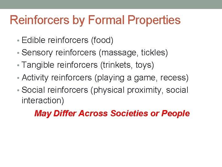 Reinforcers by Formal Properties • Edible reinforcers (food) • Sensory reinforcers (massage, tickles) •