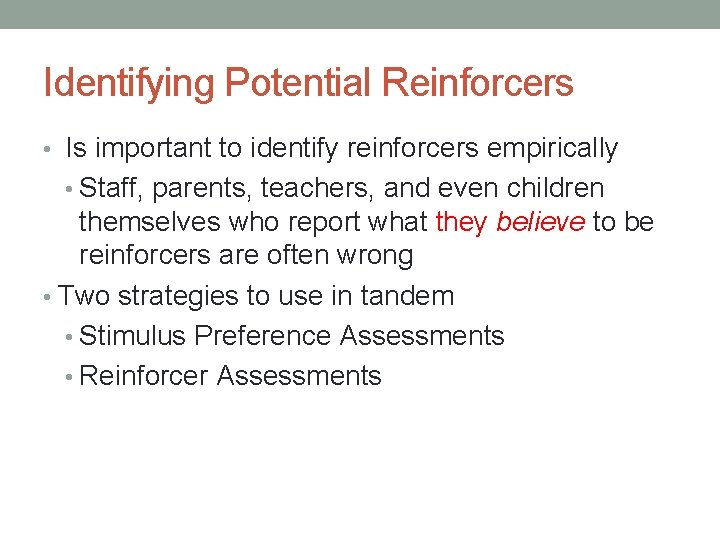 Identifying Potential Reinforcers • Is important to identify reinforcers empirically • Staff, parents, teachers,