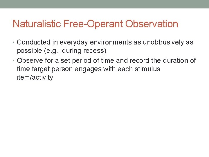 Naturalistic Free-Operant Observation • Conducted in everyday environments as unobtrusively as possible (e. g.