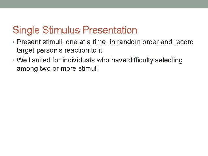 Single Stimulus Presentation • Present stimuli, one at a time, in random order and