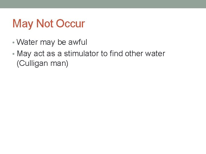 May Not Occur • Water may be awful • May act as a stimulator