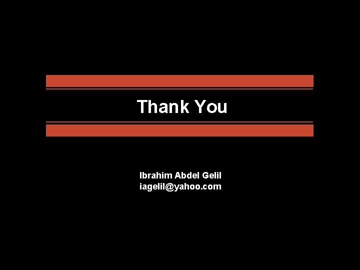 Thank You Ibrahim Abdel Gelil iagelil@yahoo. com