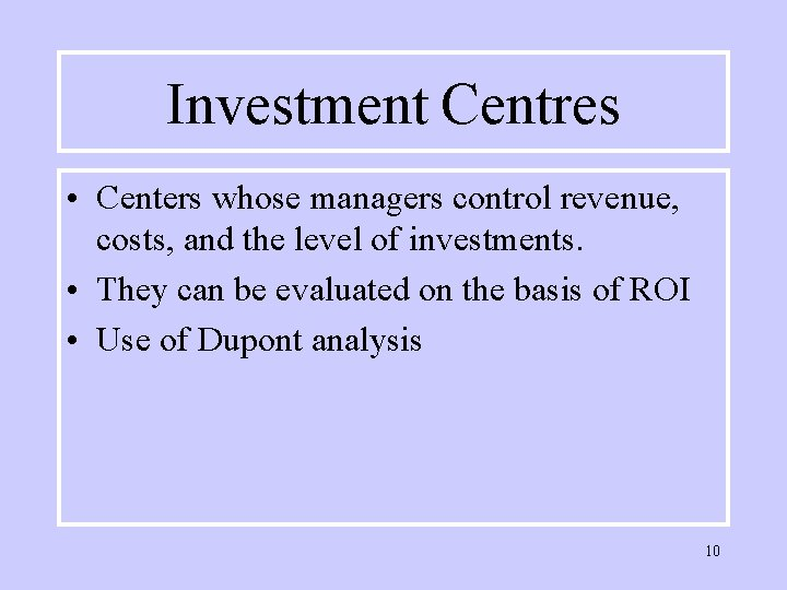 Investment Centres • Centers whose managers control revenue, costs, and the level of investments.