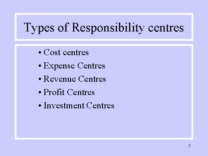 Types of Responsibility centres • Cost centres • Expense Centres • Revenue Centres •