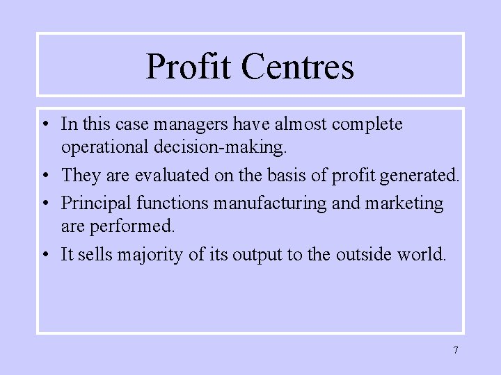 Profit Centres • In this case managers have almost complete operational decision-making. • They